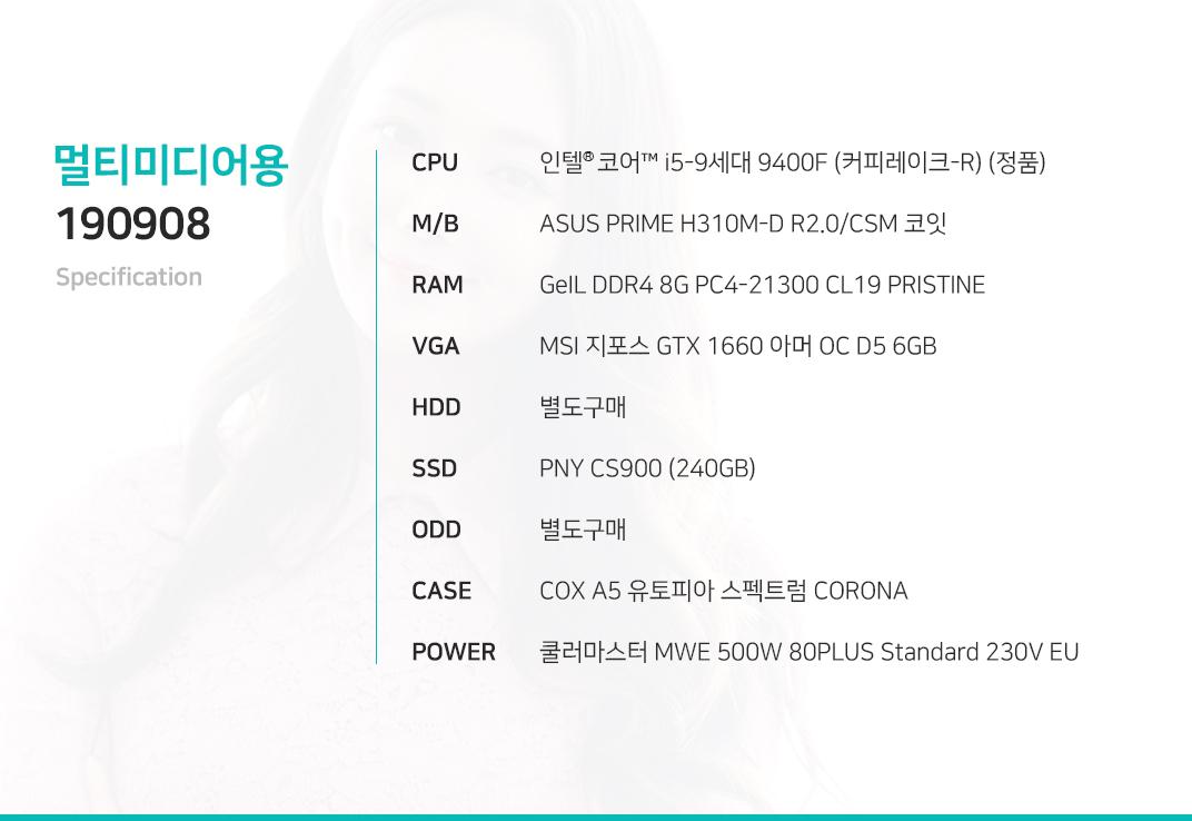 인텔 코어i5-9세대 9400F (커피레이크-R) (정품) ASUS PRIME H310M-D R2.0/CSM 코잇 GeIL DDR4 8G PC4-21300 CL19 PRISTINE MSI 지포스 GTX 1660 아머 OC D5 6GB 별도구매 PNY CS900 (240GB) 별도구매 COX A5 유토피아 스펙트럼 CORONA 쿨러마스터 MWE 500W 80PLUS Standard 230V EU