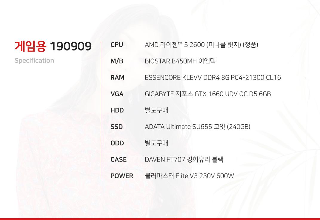 AMD 라이젠 5 2600 (피나클 릿지) (정품) BIOSTAR B450MH 이엠텍  ESSENCORE KLEVV DDR4 8G PC4-21300 CL16 GIGABYTE 지포스 GTX 1660 UDV OC D5 6GB 별도구매 ADATA Ultimate SU655 코잇 (240GB) 별도구매 DAVEN FT707 강화유리 블랙  쿨러마스터 Elite V3 230V 600W