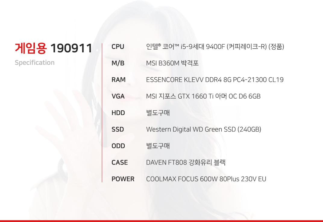 인텔 코어i5-9세대 9400F (커피레이크-R) (정품) MSI B360M 박격포 ESSENCORE KLEVV DDR4 8G PC4-21300 CL19 MSI 지포스 GTX 1660 Ti 아머 OC D6 6GB 별도구매 Western Digital WD Green SSD (240GB) 별도구매 DAVEN FT808 강화유리 블랙 COOLMAX FOCUS 600W 80Plus 230V EU