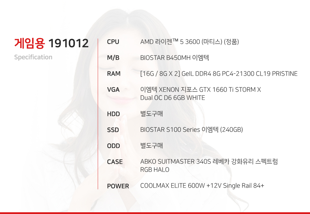 AMD 라이젠 5 3600 (마티스) (정품) BIOSTAR B450MH 이엠텍 [16G / 8G X 2] GeIL DDR4 8G PC4-21300 CL19 PRISTINE 이엠텍 XENON 지포스 GTX 1660 Ti STORM X Dual OC D6 6GB WHITE  별도구매 BIOSTAR S100 Series 이엠텍 (240GB) 별도구매 ABKO SUITMASTER 340S 레베카 강화유리 스펙트럼 RGB HALO COOLMAX ELITE 600W +12V Single Rail 84+