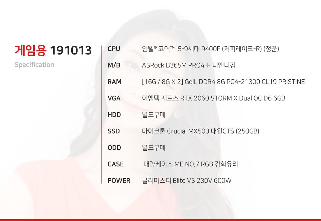 인텔 코어i5-9세대 9400F (커피레이크-R) (정품) ASRock B365M PRO4-F 디앤디컴 [16G / 8G X 2] GeIL DDR4 8G PC4-21300 CL19 PRISTINE 이엠텍 지포스 RTX 2060 STORM X Dual OC D6 6GB  별도구매 마이크론 Crucial MX500 대원CTS (250GB) 별도구매  대양케이스 ME NO.7 RGB 강화유리  쿨러마스터 Elite V3 230V 600W