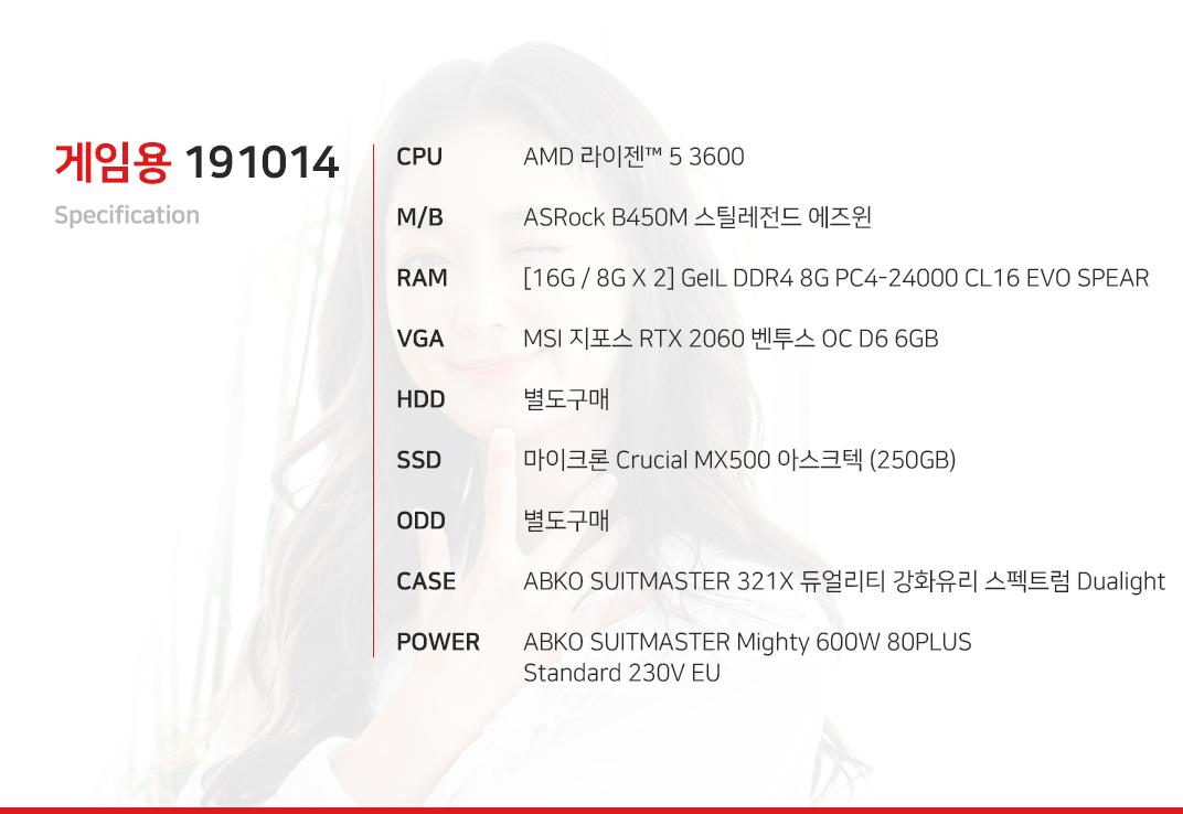 AMD 라이젠 5 3600 (마티스) (정품) ASRock B450M 스틸레전드 에즈윈 [16G / 8G X 2] GeIL DDR4 8G PC4-24000 CL16 EVO SPEAR MSI 지포스 RTX 2060 벤투스 OC D6 6GB 별도구매 마이크론 Crucial MX500 아스크텍 (250GB) 별도구매 ABKO SUITMASTER 321X 듀얼리티 강화유리 스펙트럼 Dualight  ABKO SUITMASTER Mighty 600W 80PLUS Standard 230V EU