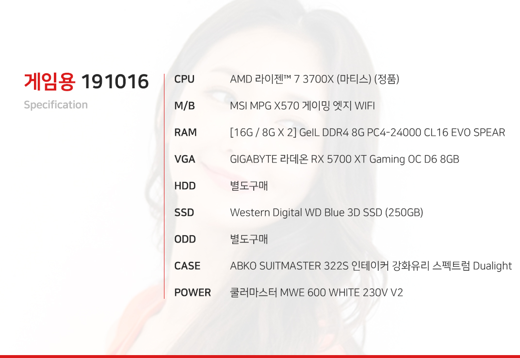 AMD 라이젠 7 3700X (마티스) (정품) MSI MPG X570 게이밍 엣지 WIFI  [16G / 8G X 2] GeIL DDR4 8G PC4-24000 CL16 EVO SPEAR GIGABYTE 라데온 RX 5700 XT Gaming OC D6 8GB  별도구매 Western Digital WD Blue 3D SSD (250GB) 별도구매 ABKO SUITMASTER 322S 인테이커 강화유리 스펙트럼 Dualight  쿨러마스터 MWE 600 WHITE 230V V2