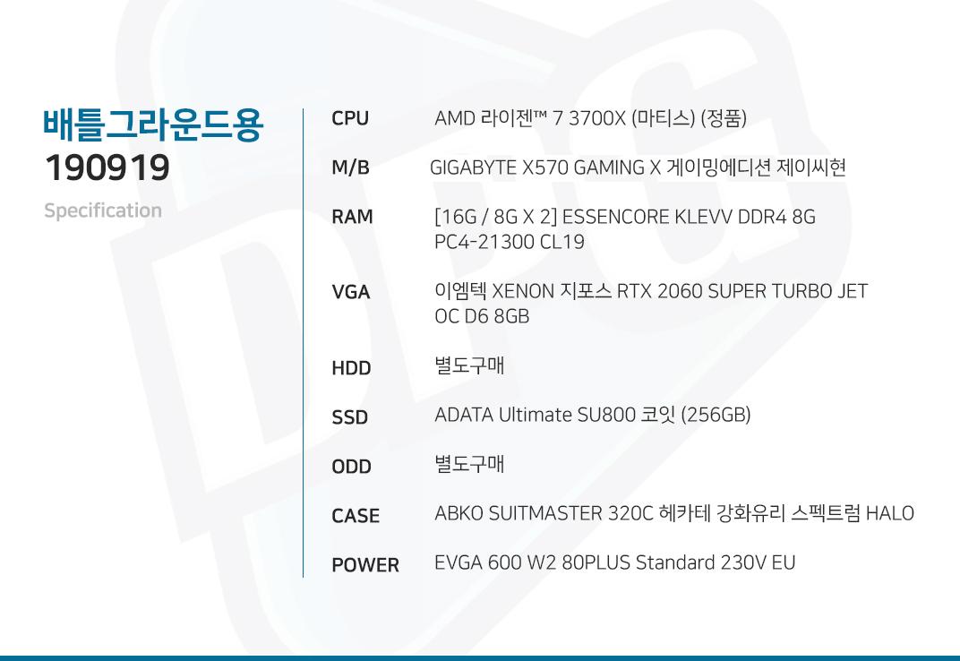 AMD 라이젠 7 3700X (마티스) (정품) X570GIGABYTE X570 GAMING X 게이밍에디션 제이씨현 [16G / 8G X 2] ESSENCORE KLEVV DDR4 8G PC4-21300 CL19 이엠텍 XENON 지포스 RTX 2060 SUPER TURBO JET OC D6 8GB 별도구매 ADATA Ultimate SU800 코잇 (256GB) 별도구매 ABKO SUITMASTER 320C 헤카테 강화유리 스펙트럼 HALO  EVGA 600 W2 80PLUS Standard 230V EU