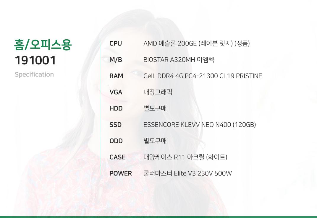 AMD 애슬론 200GE (레이븐 릿지) (정품) BIOSTAR A320MH 이엠텍 GeIL DDR4 4G PC4-21300 CL19 PRISTINE 내장그래픽 별도구매 ESSENCORE KLEVV NEO N400 (120GB) 별도구매 대양케이스 R11 아크릴  쿨러마스터 Elite V3 230V 500W