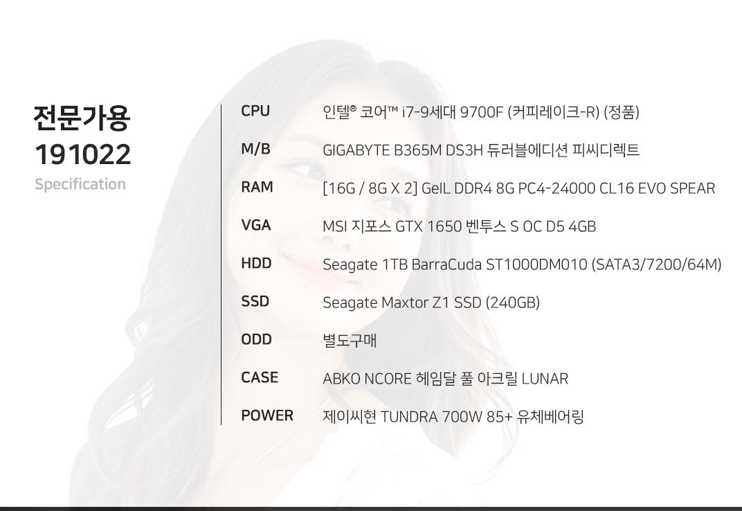 인텔 코어i7-9세대 9700F (커피레이크-R) (정품) GIGABYTE B365M DS3H 듀러블에디션 피씨디렉트 [16G / 8G X 2] GeIL DDR4 8G PC4-24000 CL16 EVO SPEAR MSI 지포스 GTX 1650 벤투스 S OC D5 4GB Seagate 1TB BarraCuda ST1000DM010 (SATA3/7200/64M) Seagate Maxtor Z1 SSD (240GB) 별도구매 ABKO NCORE 헤임달 풀 아크릴 LUNAR 제이씨현 TUNDRA 700W 85+ 유체베어링