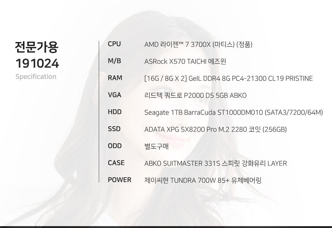 AMD 라이젠 7 3700X (마티스) (정품) ASRock X570 TAICHI 에즈윈 [16G / 8G X 2] GeIL DDR4 8G PC4-21300 CL19 PRISTINE 리드텍 쿼드로 P2000 D5 5GB ABKO Seagate 1TB BarraCuda ST1000DM010 (SATA3/7200/64M) ADATA XPG SX8200 Pro M.2 2280 코잇 (256GB) 별도구매 ABKO SUITMASTER 331S 스피릿 강화유리 LAYER 제이씨현 TUNDRA 700W 85+ 유체베어링