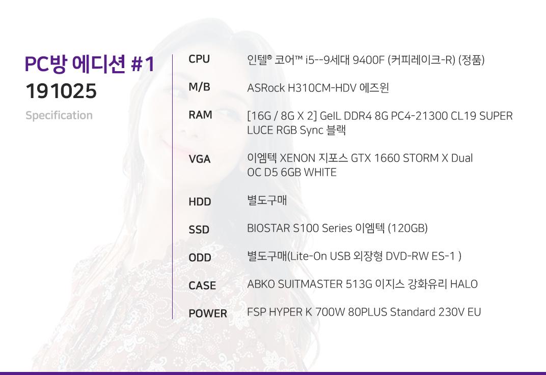 인텔 코어i5-9세대 9400F (커피레이크-R) (정품) ASRock H310CM-HDV 에즈윈 [16G / 8G X 2] GeIL DDR4 8G PC4-21300 CL19 SUPER LUCE RGB Sync 블랙 이엠텍 XENON 지포스 GTX 1660 STORM X Dual OC D5 6GB WHITE  별도구매 BIOSTAR S100 Series 이엠텍 (120GB) 별도구매(Lite-On USB 외장형 DVD-RW ES-1 ) ABKO SUITMASTER 513G 이지스 강화유리 HALO  FSP HYPER K 700W 80PLUS Standard 230V EU