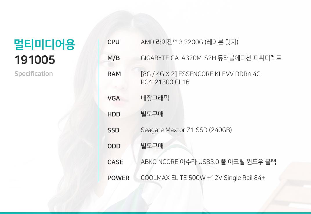 AMD 라이젠 3 2200G (레이븐 릿지) (정품) GIGABYTE GA-A320M-S2H 듀러블에디션 피씨디렉트 [8G / 4G X 2] ESSENCORE KLEVV DDR4 4G PC4-21300 CL16 내장그래픽 별도구매 Seagate Maxtor Z1 SSD (240GB) 별도구매 ABKO NCORE 아수라 USB3.0 풀 아크릴 윈도우 블랙  COOLMAX ELITE 500W +12V Single Rail 84+