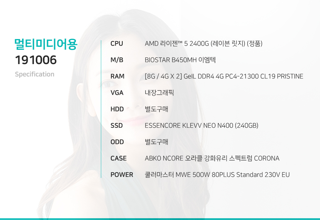 AMD 라이젠 5 2400G (레이븐 릿지) (정품) BIOSTAR B450MH 이엠텍 [8G / 4G X 2] GeIL DDR4 4G PC4-21300 CL19 PRISTINE 내장그래픽 별도구매 ESSENCORE KLEVV NEO N400 (240GB) 별도구매 ABKO NCORE 오라클 강화유리 스펙트럼 CORONA  쿨러마스터 MWE 500W 80PLUS Standard 230V EU