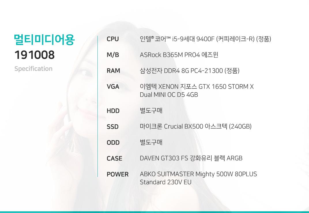 인텔 코어i5-9세대 9400F (커피레이크-R) (정품) ASRock B365M PRO4 에즈윈  삼성전자 DDR4 8G PC4-21300 (정품)  이엠텍 XENON 지포스 GTX 1650 STORM X Dual MINI OC D5 4GB 별도구매 마이크론 Crucial BX500 아스크텍 (240GB)    별도구매 DAVEN GT303 FS 강화유리 블랙 ARGB  ABKO SUITMASTER Mighty 500W 80PLUS Standard 230V EU