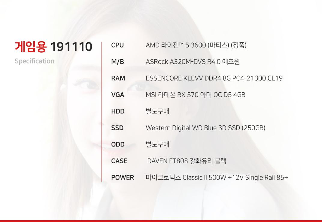 AMD 라이젠 5 3600 (마티스) (정품) ASRock A320M-DVS R4.0 에즈윈 ESSENCORE KLEVV DDR4 8G PC4-21300 CL19 MSI 라데온 RX 570 아머 OC D5 4GB 별도구매 Western Digital WD Blue 3D SSD (250GB) 별도구매  DAVEN FT808 강화유리 블랙  마이크로닉스 Classic II 500W +12V Single Rail 85+