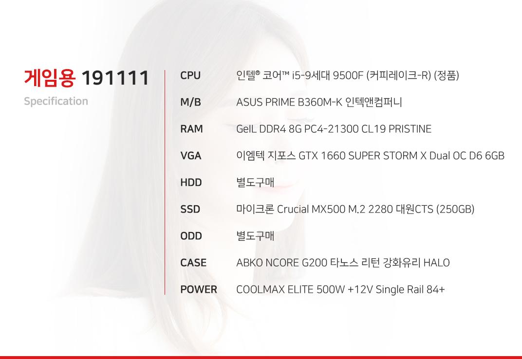 인텔 코어i5-9세대 9500F (커피레이크-R) (정품) ASUS PRIME B360M-K 인텍앤컴퍼니 GeIL DDR4 8G PC4-21300 CL19 PRISTINE 이엠텍 지포스 GTX 1660 SUPER STORM X Dual OC D6 6GB (출시 예정) 별도구매 마이크론 Crucial MX500 M.2 2280 대원CTS (250GB) 별도구매 ABKO NCORE G200 타노스 리턴 강화유리 HALO COOLMAX ELITE 500W +12V Single Rail 84+