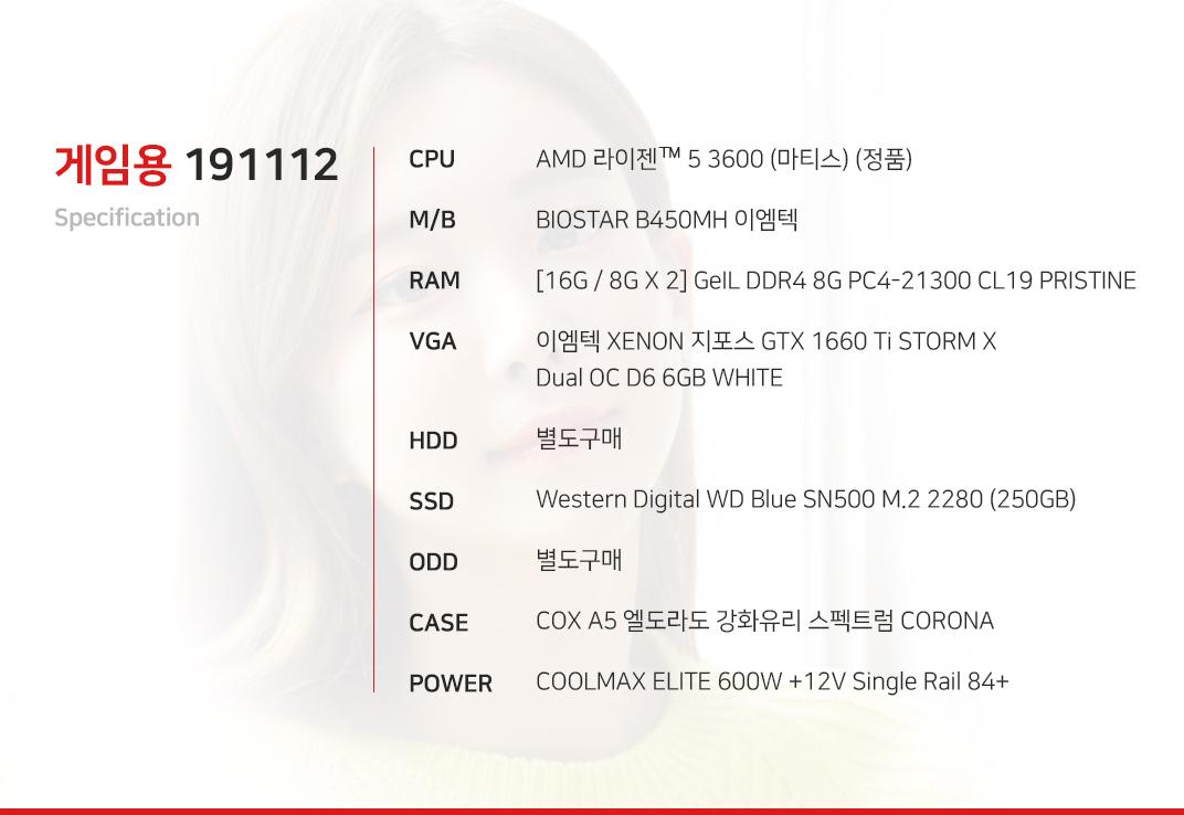AMD 라이젠 5 3600 (마티스) (정품) BIOSTAR B450MH 이엠텍 [16G / 8G X 2] GeIL DDR4 8G PC4-21300 CL19 PRISTINE 이엠텍 XENON 지포스 GTX 1660 Ti STORM X Dual OC D6 6GB WHITE 별도구매 Western Digital WD Blue SN500 M.2 2280 (250GB) 별도구매 COX A5 엘도라도 강화유리 스펙트럼 CORONA COOLMAX ELITE 600W +12V Single Rail 84+