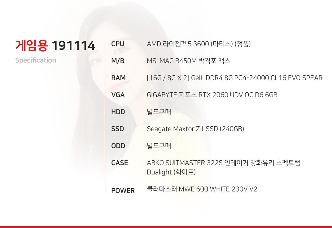 AMD 라이젠 5 3600 (마티스) (정품) MSI MAG B450M 박격포 맥스 [16G / 8G X 2] GeIL DDR4 8G PC4-24000 CL16 EVO SPEAR GIGABYTE 지포스 RTX 2060 UDV OC D6 6GB  별도구매 Seagate Maxtor Z1 SSD (240GB) 별도구매 ABKO SUITMASTER 322S 인테이커 강화유리 스펙트럼 Dualight (화이트) 쿨러마스터 MWE 600 WHITE 230V V2