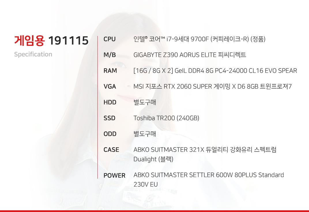 인텔 코어i7-9세대 9700F (커피레이크-R) (정품) GIGABYTE Z390 AORUS ELITE 피씨디렉트  [16G / 8G X 2] GeIL DDR4 8G PC4-24000 CL16 EVO SPEAR MSI 지포스 RTX 2060 SUPER 게이밍 X D6 8GB 트윈프로져7  별도구매 Toshiba TR200 (240GB) 별도구매 ABKO SUITMASTER 321X 듀얼리티 강화유리 스펙트럼 Dualight (블랙) ABKO SUITMASTER SETTLER 600W 80PLUS Standard 230V EU