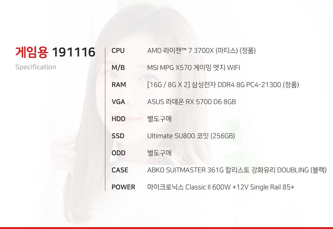AMD 라이젠 7 3700X (마티스) (정품) MSI MPG X570 게이밍 엣지 WIFI  [16G / 8G X 2] 삼성전자 DDR4 8G PC4-21300 (정품) ASUS 라데온 RX 5700 D6 8GB 별도구매 Ultimate SU800 코잇 (256GB) 별도구매 ABKO SUITMASTER 361G 칼리스토 강화유리 DOUBLING (블랙) 마이크로닉스 Classic II 600W +12V Single Rail 85+