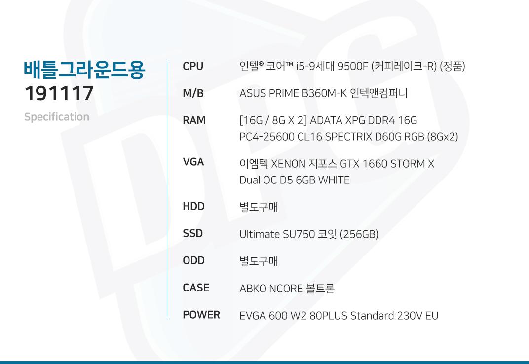 인텔 코어i5-9세대 9500F (커피레이크-R) (정품) ASUS PRIME B360M-K 인텍앤컴퍼니 [16G / 8G X 2] ADATA XPG DDR4 16G PC4-25600 CL16 SPECTRIX D60G RGB (8Gx2) 이엠텍 XENON 지포스 GTX 1660 STORM X Dual OC D5 6GB WHITE  별도구매 Ultimate SU750 코잇 (256GB) 별도구매 ABKO NCORE 볼트론  EVGA 600 W2 80PLUS Standard 230V EU