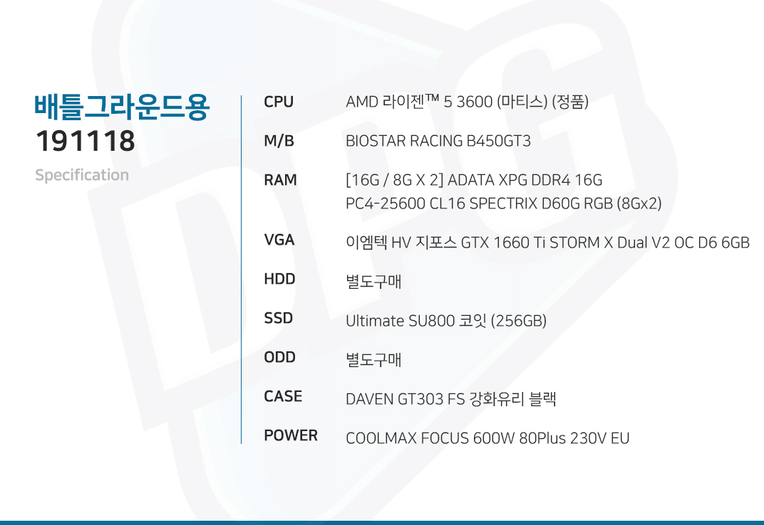 AMD 라이젠 5 3600 (마티스) (정품) BIOSTAR RACING B450GT3 [16G / 8G X 2] ADATA XPG DDR4 16G PC4-25600 CL16 SPECTRIX D60G RGB (8Gx2) 이엠텍 HV 지포스 GTX 1660 Ti STORM X Dual V2 OC D6 6GB 별도구매 Ultimate SU800 코잇 (256GB) 별도구매 DAVEN GT303 FS 강화유리 블랙 COOLMAX FOCUS 600W 80Plus 230V EU