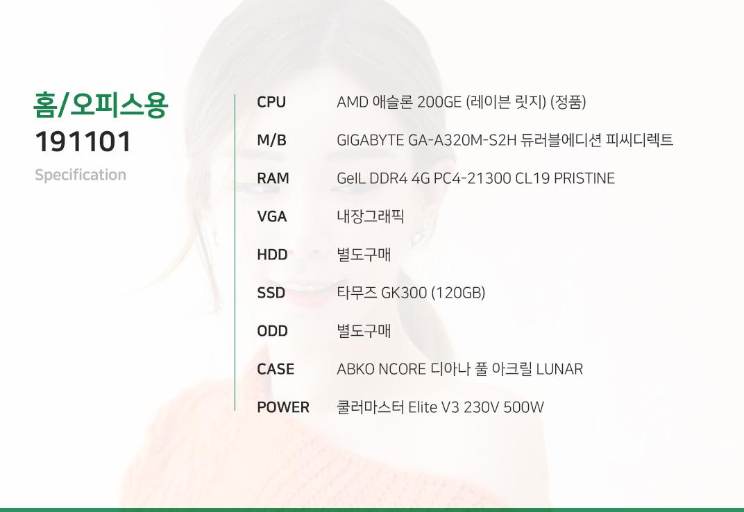 AMD 애슬론 200GE (레이븐 릿지) (정품) GIGABYTE GA-A320M-S2H 듀러블에디션 피씨디렉트 GeIL DDR4 4G PC4-21300 CL19 PRISTINE 내장그래픽 별도구매 타무즈 GK300 (120GB) 별도구매 ABKO NCORE 디아나 풀 아크릴 LUNAR 쿨러마스터 Elite V3 230V 500W