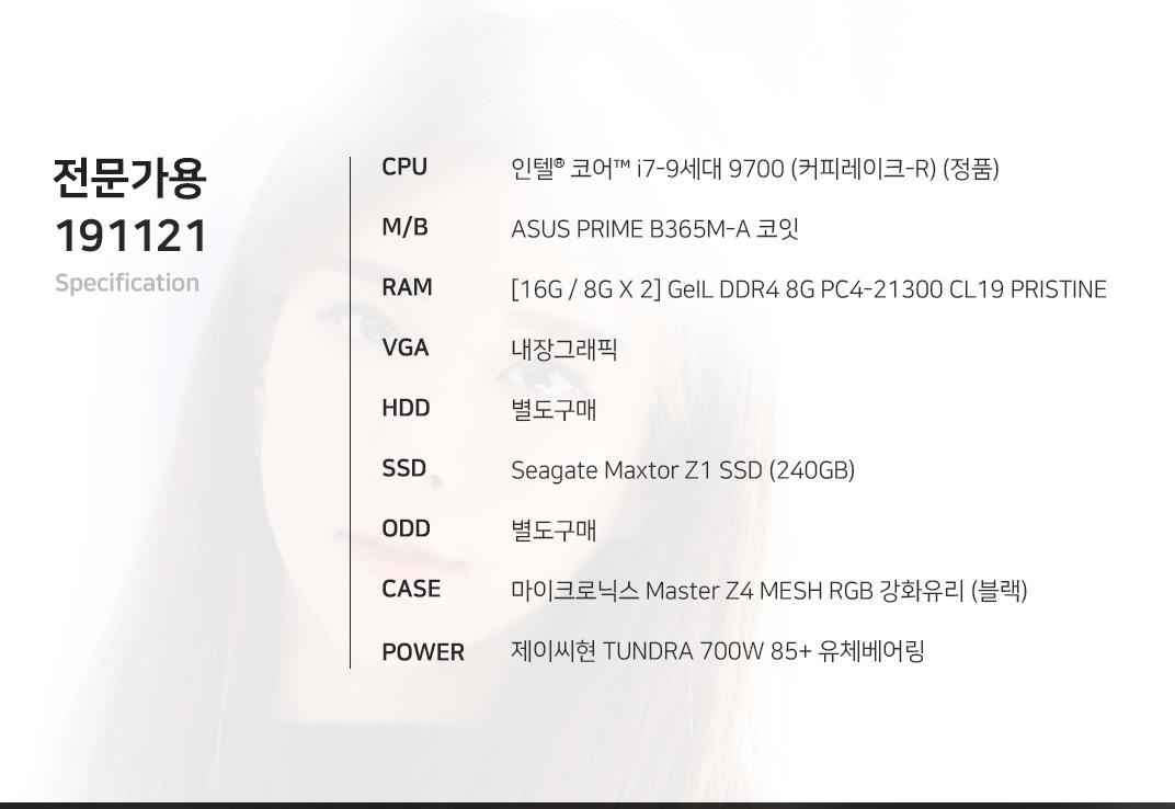 인텔 코어i7-9세대 9700 (커피레이크-R) (정품) ASUS PRIME B365M-A 코잇 [16G / 8G X 2] GeIL DDR4 8G PC4-21300 CL19 PRISTINE 내장그래픽 별도구매 Seagate Maxtor Z1 SSD (240GB) 별도구매 마이크로닉스 Master Z4 MESH RGB 강화유리 (블랙) 제이씨현 TUNDRA 700W 85+ 유체베어링