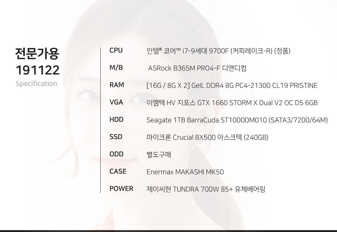 인텔 코어i7-9세대 9700F (커피레이크-R) (정품)  ASRock B365M PRO4-F 디앤디컴 [16G / 8G X 2] GeIL DDR4 8G PC4-21300 CL19 PRISTINE 이엠텍 HV 지포스 GTX 1660 STORM X Dual V2 OC D5 6GB Seagate 1TB BarraCuda ST1000DM010 (SATA3/7200/64M) 마이크론 Crucial BX500 아스크텍 (240GB) 별도구매 Enermax MAKASHI MK50  제이씨현 TUNDRA 700W 85+ 유체베어링