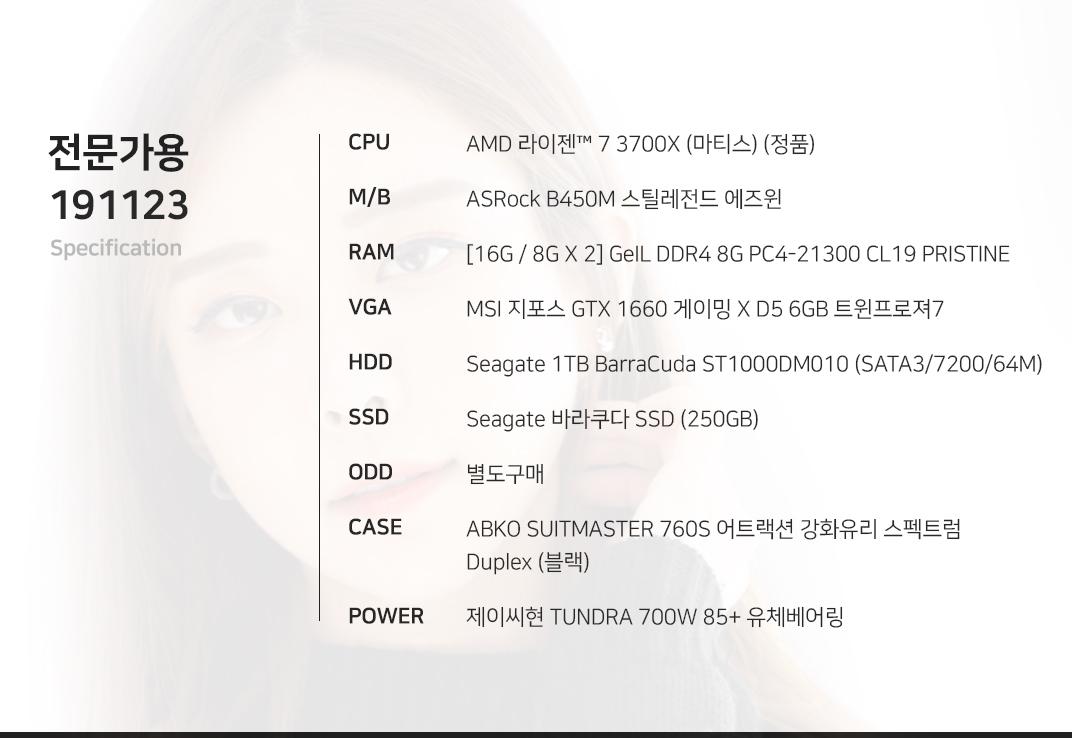 AMD 라이젠 7 3700X (마티스) (정품) ASRock B450M 스틸레전드 에즈윈 [16G / 8G X 2] GeIL DDR4 8G PC4-21300 CL19 PRISTINE MSI 지포스 GTX 1660 게이밍 X D5 6GB 트윈프로져7 Seagate 1TB BarraCuda ST1000DM010 (SATA3/7200/64M) Seagate 바라쿠다 SSD (250GB) 별도구매 ABKO SUITMASTER 760S 어트랙션 강화유리 스펙트럼 Duplex (블랙) 제이씨현 TUNDRA 700W 85+ 유체베어링