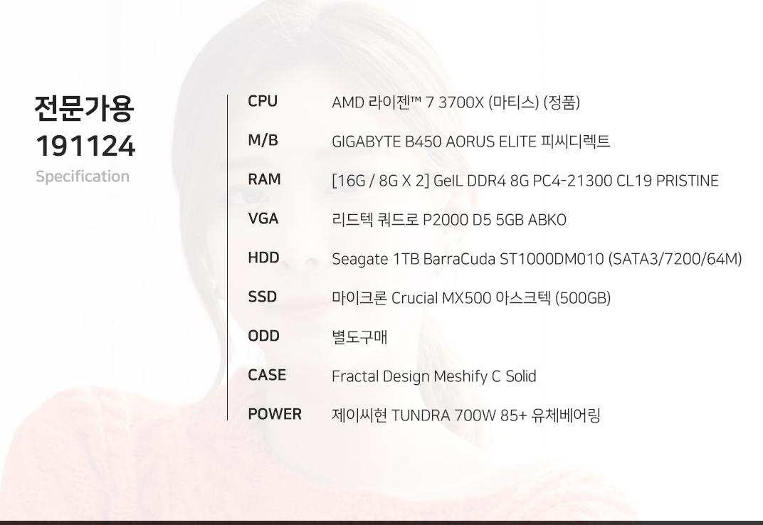 AMD 라이젠 7 3700X (마티스) (정품) GIGABYTE B450 AORUS ELITE 피씨디렉트  [16G / 8G X 2] GeIL DDR4 8G PC4-21300 CL19 PRISTINE 리드텍 쿼드로 P2000 D5 5GB ABKO Seagate 1TB BarraCuda ST1000DM010 (SATA3/7200/64M) 마이크론 Crucial MX500 아스크텍 (500GB) 별도구매 Fractal Design Meshify C Mini Dark TG  제이씨현 TUNDRA 700W 85+ 유체베어링