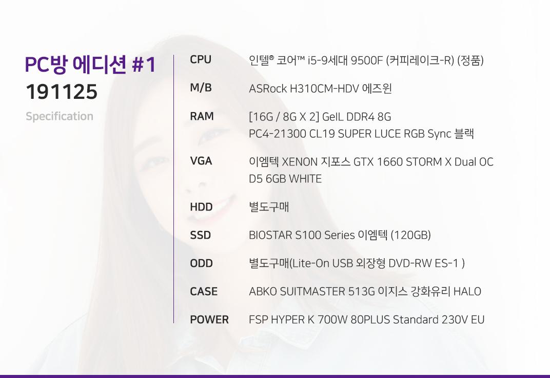 인텔 코어i5-9세대 9500F (커피레이크-R) (정품) ASRock H310CM-HDV 에즈윈 [16G / 8G X 2] GeIL DDR4 8G PC4-21300 CL19 SUPER LUCE RGB Sync 블랙 이엠텍 XENON 지포스 GTX 1660 STORM X Dual OC D5 6GB WHITE  별도구매 BIOSTAR S100 Series 이엠텍 (120GB) 별도구매(Lite-On USB 외장형 DVD-RW ES-1 ) ABKO SUITMASTER 513G 이지스 강화유리 HALO  FSP HYPER K 700W 80PLUS Standard 230V EU