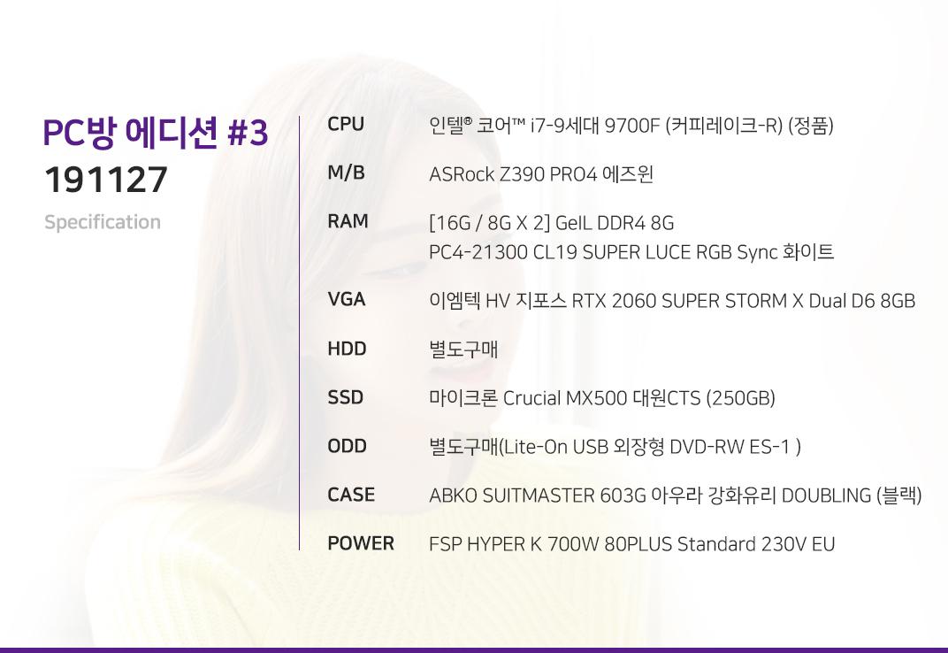 인텔 코어i7-9세대 9700F (커피레이크-R) (정품) ASRock Z390 PRO4 에즈윈 [16G / 8G X 2] GeIL DDR4 8G PC4-21300 CL19 SUPER LUCE RGB Sync 화이트 이엠텍 HV 지포스 RTX 2060 SUPER STORM X Dual D6 8GB 별도구매 마이크론 Crucial MX500 대원CTS (250GB) 별도구매(Lite-On USB 외장형 DVD-RW ES-1 ) ABKO SUITMASTER 603G 아우라 강화유리 DOUBLING (블랙) FSP HYPER K 700W 80PLUS Standard 230V EU