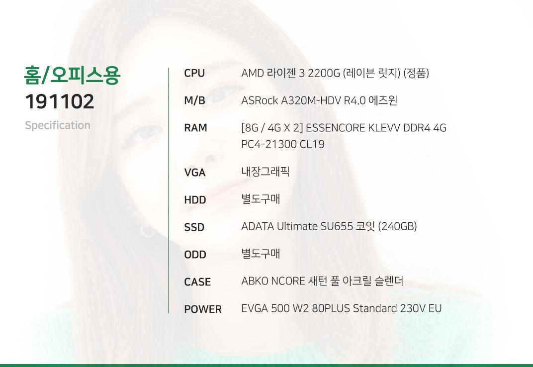 AMD 라이젠 3 2200G (레이븐 릿지) (정품) ASRock A320M-HDV R4.0 에즈윈 [8G / 4G X 2] ESSENCORE KLEVV DDR4 4G PC4-21300 CL16 내장그래픽 별도구매 ADATA Ultimate SU655 코잇 (240GB) 별도구매 ABKO NCORE 새턴 풀 아크릴 슬렌더 EVGA 500 W2 80PLUS Standard 230V EU