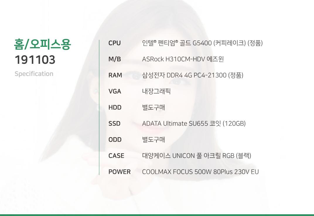 인텔 펜티엄 골드 G5400 (커피레이크) (정품) ASRock H310CM-HDV 에즈윈 삼성전자 DDR4 4G PC4-21300 (정품) 내장그래픽 별도구매 ADATA Ultimate SU655 코잇 (120GB) 별도구매 대양케이스 UNICON 풀 아크릴 RGB (블랙) COOLMAX FOCUS 500W 80Plus 230V EU