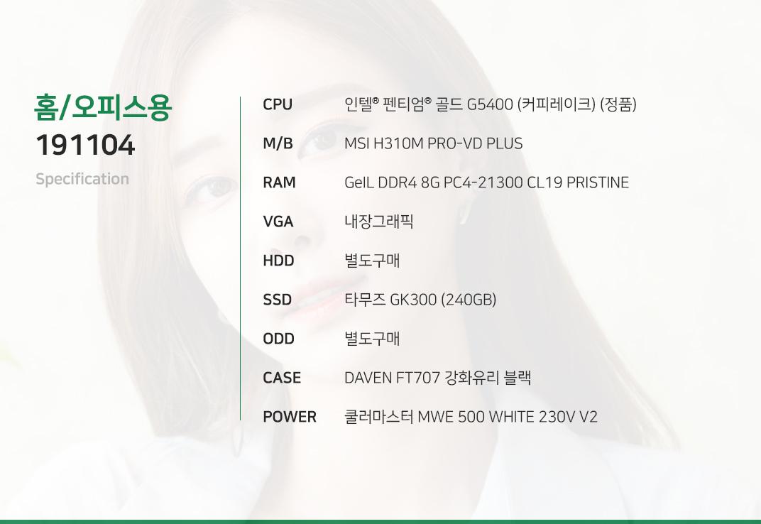 인텔 펜티엄 골드 G5400 (커피레이크) (정품) MSI H310M PRO-VD PLUS GeIL DDR4 8G PC4-21300 CL19 PRISTINE 내장그래픽 별도구매 타무즈 GK300 (240GB) 별도구매 DAVEN FT707 강화유리 블랙  쿨러마스터 MWE 500 WHITE 230V V2