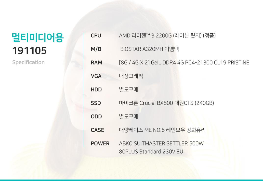 AMD 라이젠 3 2200G (레이븐 릿지) (정품)  BIOSTAR A320MH 이엠텍 [8G / 4G X 2] GeIL DDR4 4G PC4-21300 CL19 PRISTINE 내장그래픽 별도구매 마이크론 Crucial BX500 대원CTS (240GB) 별도구매 대양케이스 ME NO.5 레인보우 강화유리  ABKO SUITMASTER SETTLER 500W 80PLUS Standard 230V EU