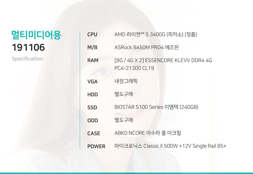 AMD 라이젠 5 2400G (레이븐 릿지) (정품) ASRock B450M PRO4 에즈윈  [8G / 4G X 2] ESSENCORE KLEVV DDR4 4G PC4-21300 CL16 내장그래픽 별도구매 BIOSTAR S100 Series 이엠텍 (240GB) 별도구매 ABKO NCORE 아수라 풀 아크릴 마이크로닉스 Classic II 500W +12V Single Rail 85+