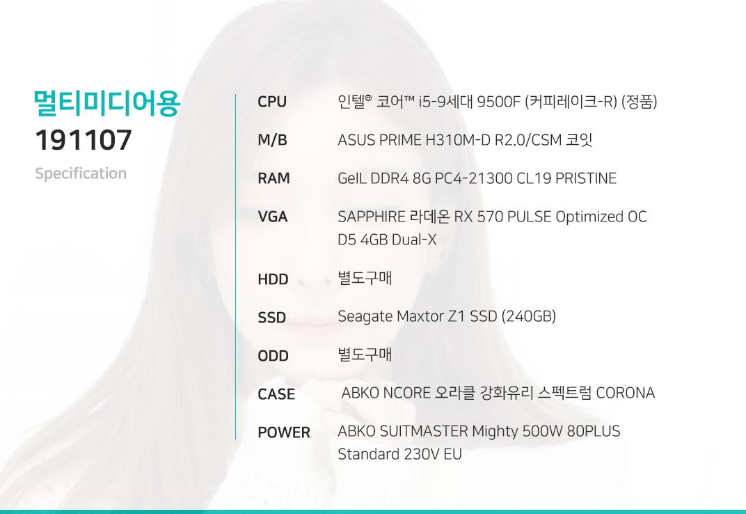 인텔 코어i5-9세대 9500F (커피레이크-R) (정품) ASUS PRIME H310M-D R2.0/CSM 코잇 GeIL DDR4 8G PC4-21300 CL19 PRISTINE SAPPHIRE 라데온 RX 570 PULSE Optimized OC D5 4GB Dual-X  별도구매 Seagate Maxtor Z1 SSD (240GB) 별도구매  ABKO NCORE 오라클 강화유리 스펙트럼 CORONA ABKO SUITMASTER Mighty 500W 80PLUS Standard 230V EU