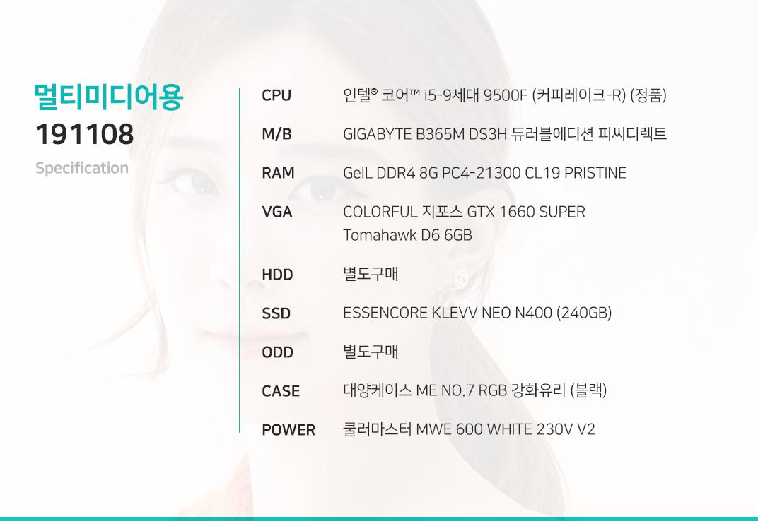인텔 코어i5-9세대 9500F (커피레이크-R) (정품) GIGABYTE B365M DS3H 듀러블에디션 피씨디렉트 GeIL DDR4 8G PC4-21300 CL19 PRISTINE COLORFUL 지포스 GTX 1660 SUPER Tomahawk D6 6GB (출시 예정) 별도구매 ESSENCORE KLEVV NEO N400 (240GB) 별도구매 대양케이스 ME NO.7 RGB 강화유리 (블랙) 쿨러마스터 MWE 600 WHITE 230V V2
