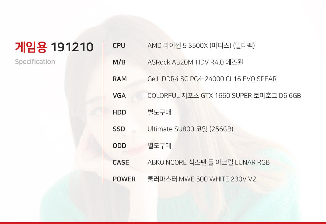 AMD 라이젠 5 3500X (마티스) (멀티팩) ASRock A320M-HDV R4.0 에즈윈 GeIL DDR4 8G PC4-24000 CL16 EVO SPEAR COLORFUL 지포스 GTX 1660 SUPER 토마호크 D6 6GB 별도구매 Ultimate SU800 코잇 (256GB) 별도구매 ABKO NCORE 식스팬 풀 아크릴 LUNAR RGB 쿨러마스터 MWE 500 WHITE 230V V2