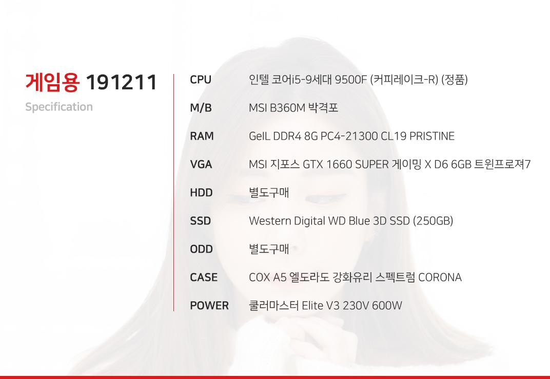인텔 코어i5-9세대 9500F (커피레이크-R) (정품) MSI B360M 박격포 GeIL DDR4 8G PC4-21300 CL19 PRISTINE MSI 지포스 GTX 1660 SUPER 게이밍 X D6 6GB 트윈프로져7 별도구매 Western Digital WD Blue 3D SSD (250GB)  별도구매 COX A5 엘도라도 강화유리 스펙트럼 CORONA  쿨러마스터 Elite V3 230V 600W