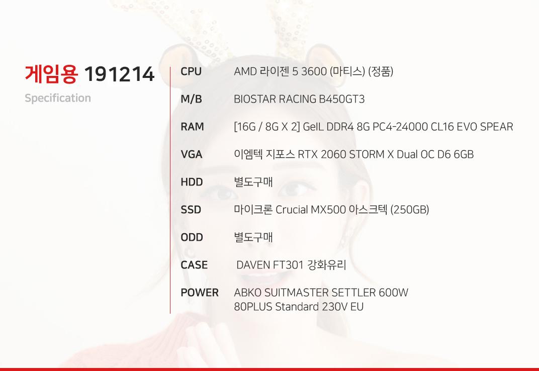 AMD 라이젠 5 3600 (마티스) (정품) BIOSTAR RACING B450GT3 [16G / 8G X 2] GeIL DDR4 8G PC4-24000 CL16 EVO SPEAR 이엠텍 지포스 RTX 2060 STORM X Dual OC D6 6GB  별도구매 마이크론 Crucial MX500 아스크텍 (250GB) 별도구매  DAVEN FT301 강화유리  ABKO SUITMASTER SETTLER 600W 80PLUS Standard 230V EU