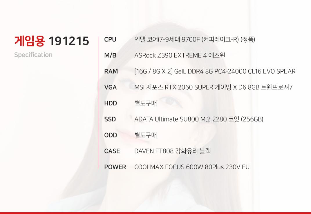 인텔 코어i7-9세대 9700F (커피레이크-R) (정품) ASRock Z390 EXTREME 4 에즈윈  [16G / 8G X 2] GeIL DDR4 8G PC4-24000 CL16 EVO SPEAR MSI 지포스 RTX 2060 SUPER 게이밍 X D6 8GB 트윈프로져7 별도구매 ADATA Ultimate SU800 M.2 2280 코잇 (256GB) 별도구매 DAVEN FT808 강화유리 블랙  COOLMAX FOCUS 600W 80Plus 230V EU