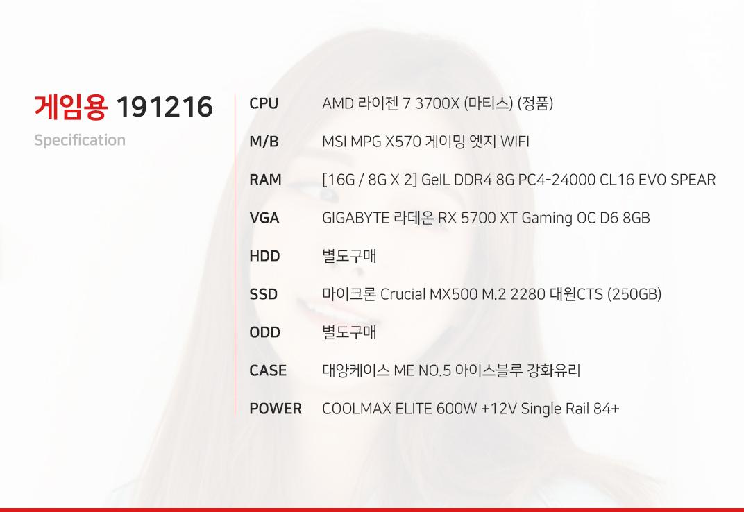 AMD 라이젠 7 3700X (마티스) (정품) MSI MPG X570 게이밍 엣지 WIFI [16G / 8G X 2] GeIL DDR4 8G PC4-24000 CL16 EVO SPEAR GIGABYTE 라데온 RX 5700 XT Gaming OC D6 8GB  별도구매 마이크론 Crucial MX500 M.2 2280 대원CTS (250GB) 별도구매 대양케이스 ME NO.5 레인보우 강화유리  COOLMAX ELITE 600W +12V Single Rail 84+