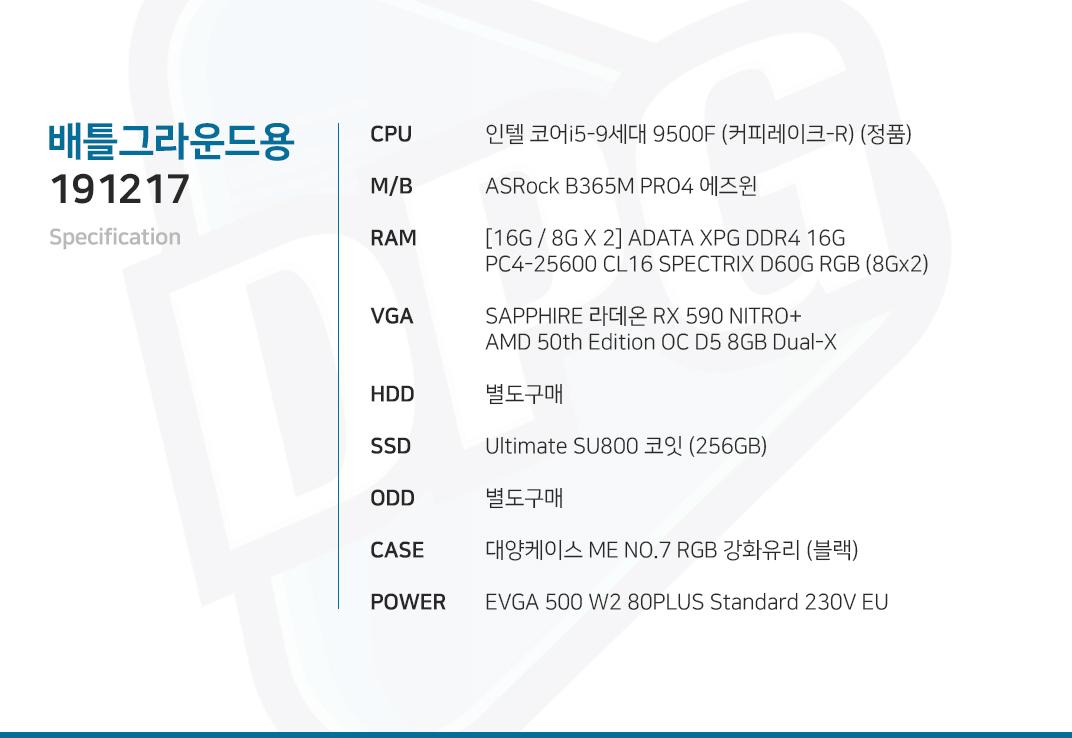 인텔 코어i5-9세대 9500F (커피레이크-R) (정품) ASRock B365M PRO4 에즈윈  [16G / 8G X 2] ADATA XPG DDR4 16G PC4-25600 CL16 SPECTRIX D60G RGB (8Gx2) SAPPHIRE 라데온 RX 590 NITRO+ AMD 50th Edition OC D5 8GB Dual-X 별도구매 Ultimate SU800 코잇 (256GB) 별도구매 대양케이스 ME NO.7 RGB 강화유리 (블랙) EVGA 500 W2 80PLUS Standard 230V EU