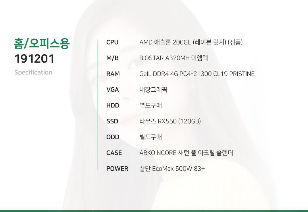 AMD 애슬론 200GE (레이븐 릿지) (정품) BIOSTAR A320MH 이엠텍 GeIL DDR4 4G PC4-21300 CL19 PRISTINE 내장그래픽 별도구매 타무즈 RX550 (120GB) 별도구매 ABKO NCORE 새턴 풀 아크릴 슬렌더  잘만 EcoMax 500W 83+