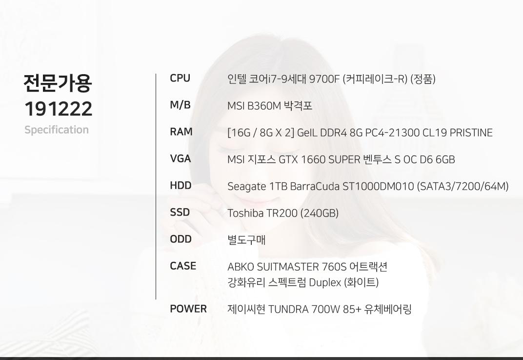 인텔 코어i7-9세대 9700F (커피레이크-R) (정품) MSI B360M 박격포 [16G / 8G X 2] GeIL DDR4 8G PC4-21300 CL19 PRISTINE MSI 지포스 GTX 1660 SUPER 벤투스 S OC D6 6GB Seagate 1TB BarraCuda ST1000DM010 (SATA3/7200/64M) Toshiba TR200 (240GB) 별도구매 ABKO SUITMASTER 760S 어트랙션 강화유리 스펙트럼 Duplex (화이트) 제이씨현 TUNDRA 700W 85+ 유체베어링