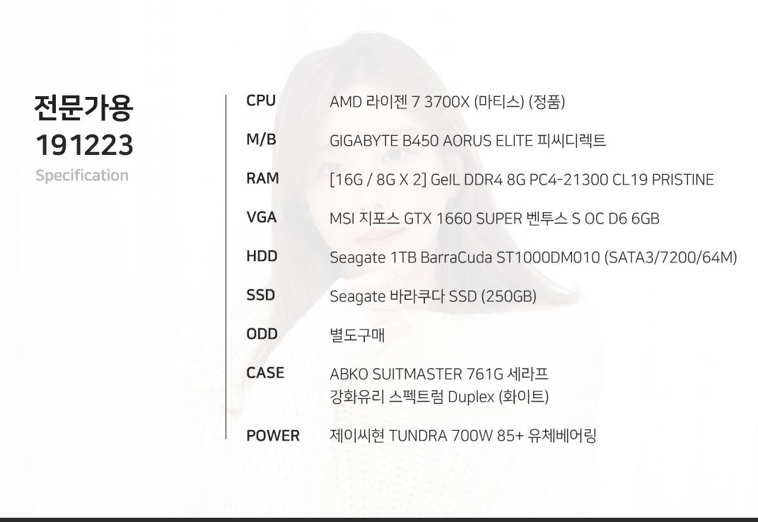 AMD 라이젠 7 3700X (마티스) (정품) GIGABYTE B450 AORUS ELITE 피씨디렉트  [16G / 8G X 2] GeIL DDR4 8G PC4-21300 CL19 PRISTINE MSI 지포스 GTX 1660 SUPER 벤투스 S OC D6 6GB Seagate 1TB BarraCuda ST1000DM010 (SATA3/7200/64M) Seagate 바라쿠다 SSD (250GB) 별도구매 ABKO SUITMASTER 761G 세라프 강화유리 스펙트럼 Duplex (화이트) 제이씨현 TUNDRA 700W 85+ 유체베어링
