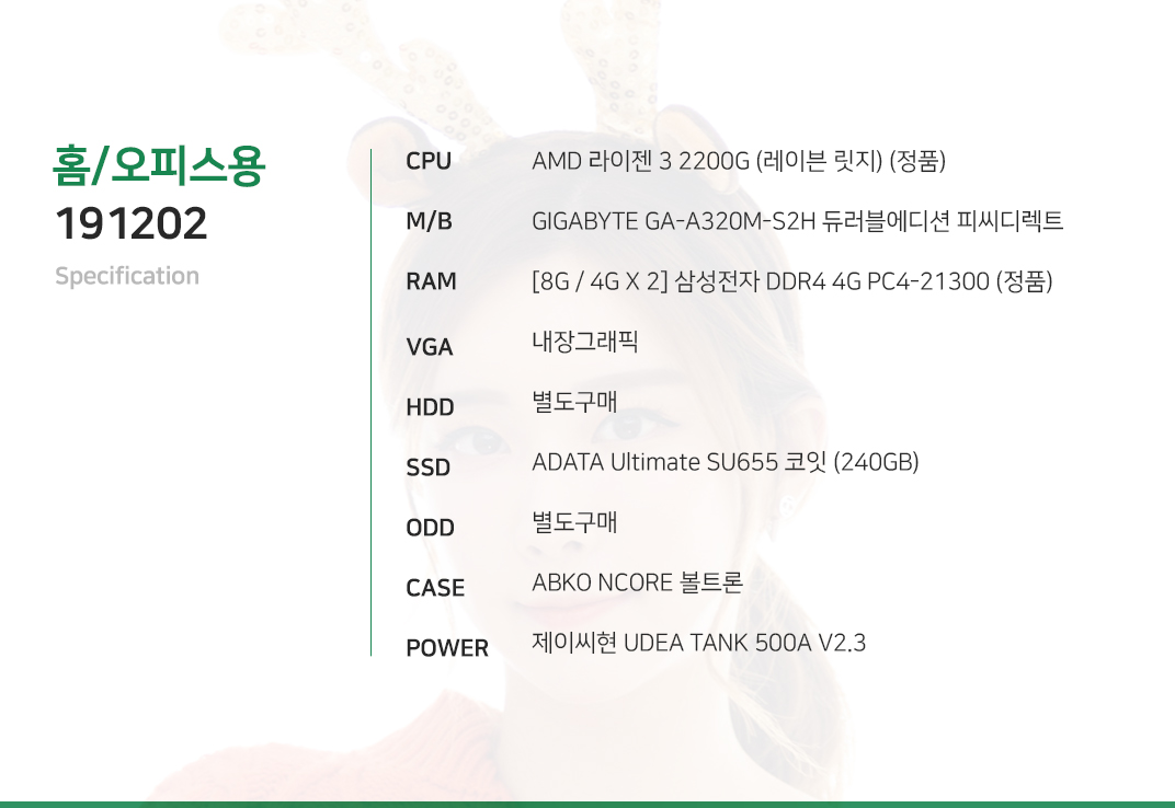 AMD 라이젠 3 2200G (레이븐 릿지) (정품) GIGABYTE GA-A320M-S2H 듀러블에디션 피씨디렉트 [8G / 4G X 2] 삼성전자 DDR4 4G PC4-21300 (정품) 내장그래픽 별도구매 ADATA Ultimate SU655 코잇 (240GB) 별도구매 ABKO NCORE 볼트론 제이씨현 UDEA TANK 500A V2.3