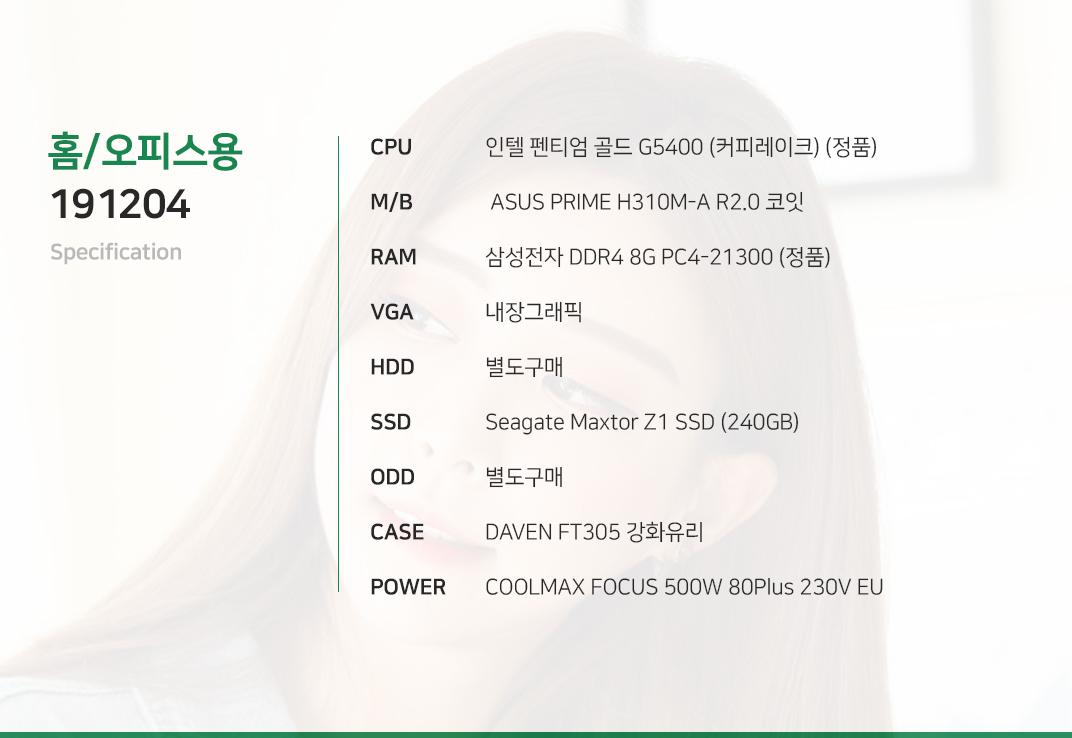 인텔 펜티엄 골드 G5400 (커피레이크) (정품)  ASUS PRIME H310M-A R2.0 코잇 삼성전자 DDR4 8G PC4-21300 (정품) 내장그래픽 별도구매 Seagate Maxtor Z1 SSD (240GB) 별도구매 DAVEN FT305 강화유리  COOLMAX FOCUS 500W 80Plus 230V EU