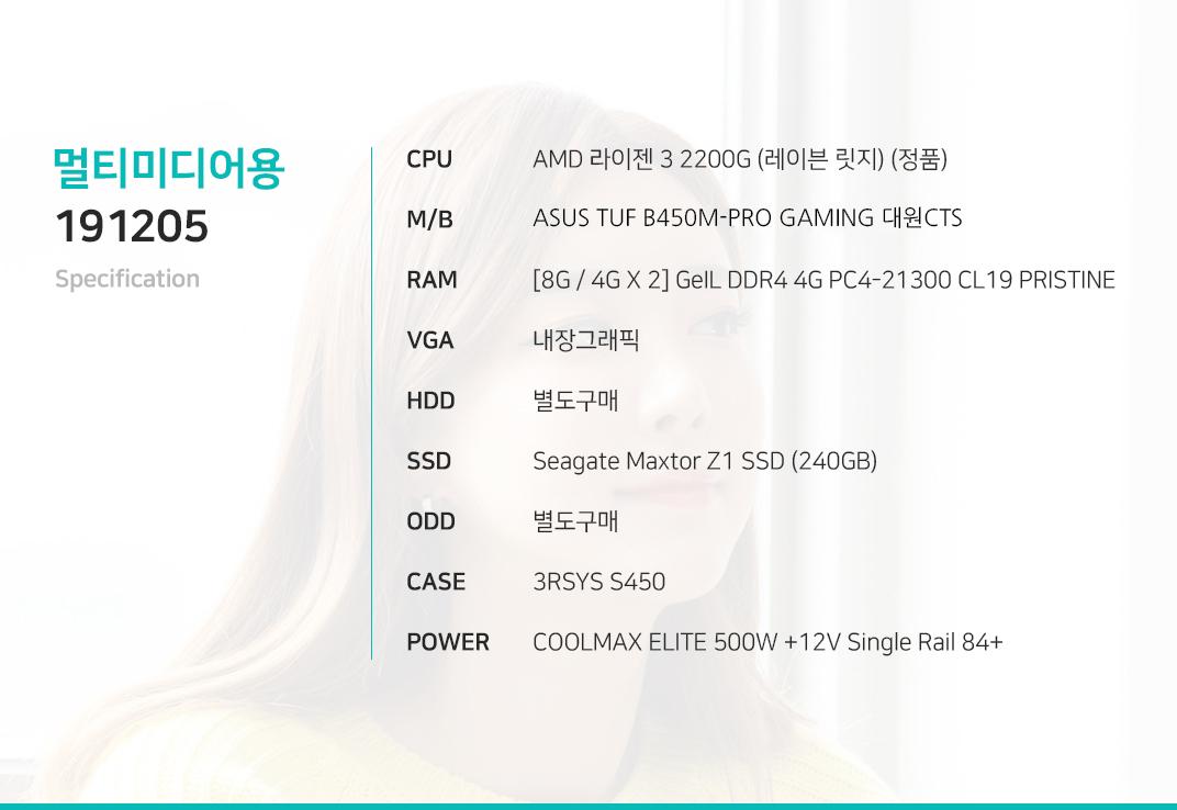 AMD 라이젠 3 2200G (레이븐 릿지) (정품) ASUS EX A320M-GAMING 대원CTS    [8G / 4G X 2] GeIL DDR4 4G PC4-21300 CL19 PRISTINE 내장그래픽 별도구매 Seagate Maxtor Z1 SSD (240GB) 별도구매 3RSYS S450  COOLMAX ELITE 500W +12V Single Rail 84+