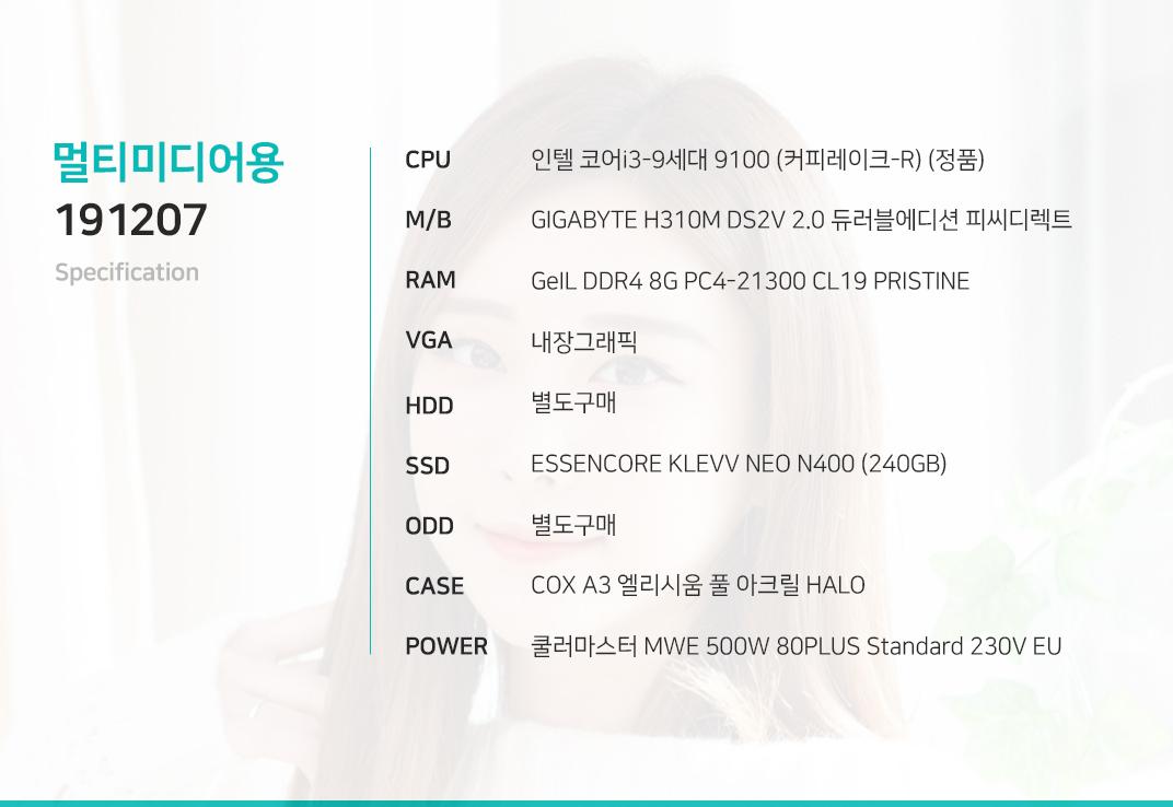 인텔 코어i3-9세대 9100 (커피레이크-R) (정품) GIGABYTE H310M DS2V 2.0 듀러블에디션 피씨디렉트  GeIL DDR4 8G PC4-21300 CL19 PRISTINE 내장그래픽 별도구매 ESSENCORE KLEVV NEO N400 (240GB) 별도구매 COX A3 엘리시움 풀 아크릴 HALO  쿨러마스터 MWE 500W 80PLUS Standard 230V EU